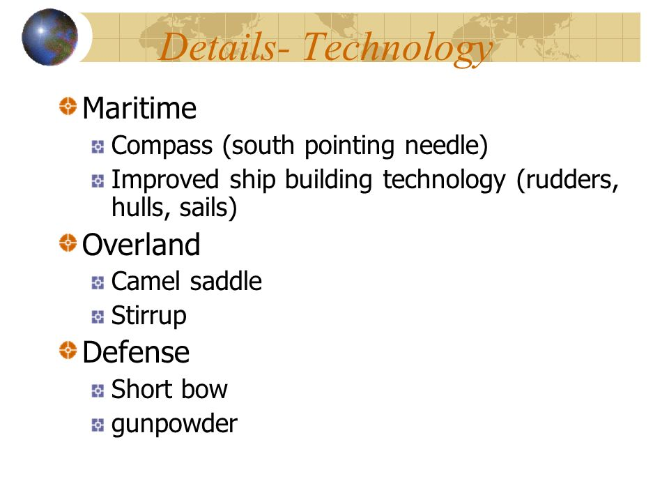 Details- Technology Maritime Compass (south pointing needle) Improved ship building technology (rudders, hulls, sails) Overland Camel saddle Stirrup Defense Short bow gunpowder