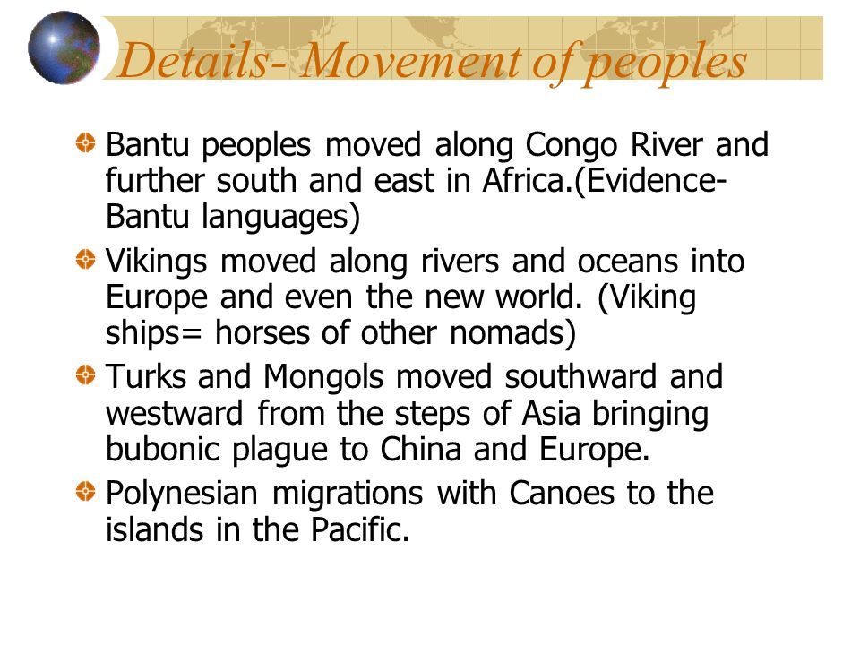 Details- Movement of peoples Bantu peoples moved along Congo River and further south and east in Africa.(Evidence- Bantu languages) Vikings moved along rivers and oceans into Europe and even the new world.