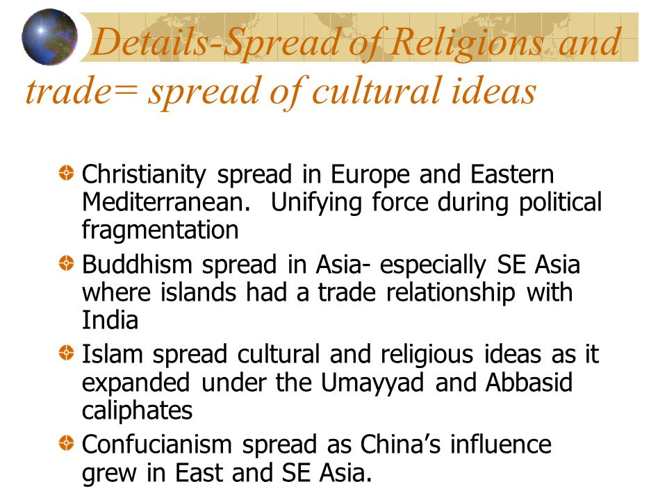 Details-Spread of Religions and trade= spread of cultural ideas Christianity spread in Europe and Eastern Mediterranean.