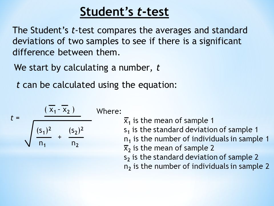 Student's t-test The Student's t-test compares the averages and standard deviations of two samples to see if there is a significant difference between them.