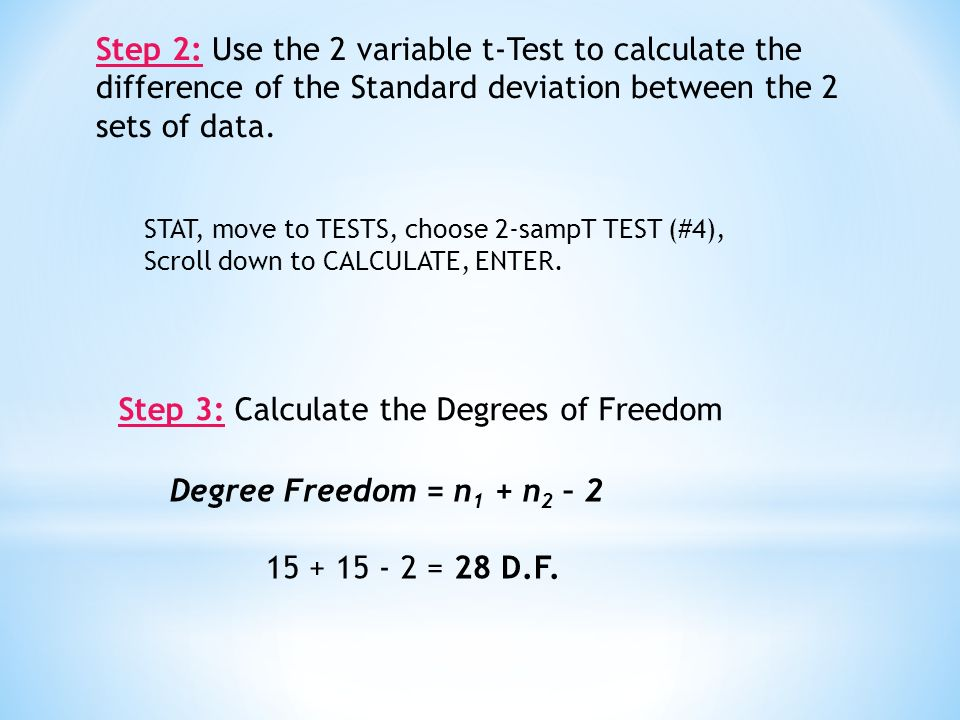 Step 3: Calculate the Degrees of Freedom Step 2: Use the 2 variable t-Test to calculate the difference of the Standard deviation between the 2 sets of data.