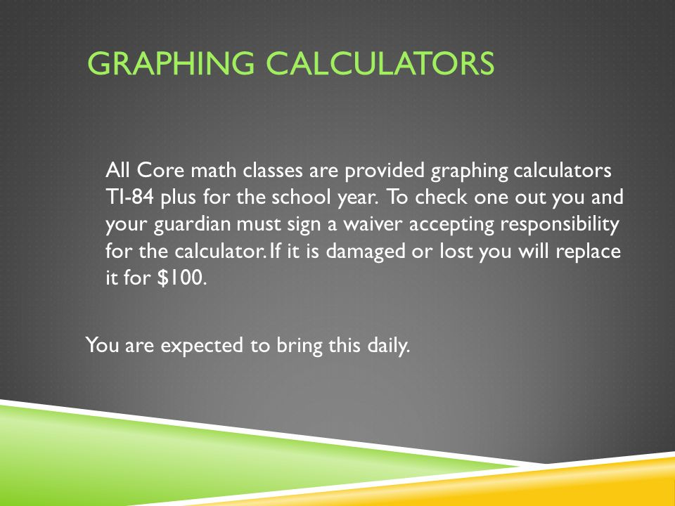 GRAPHING CALCULATORS All Core math classes are provided graphing calculators TI-84 plus for the school year.
