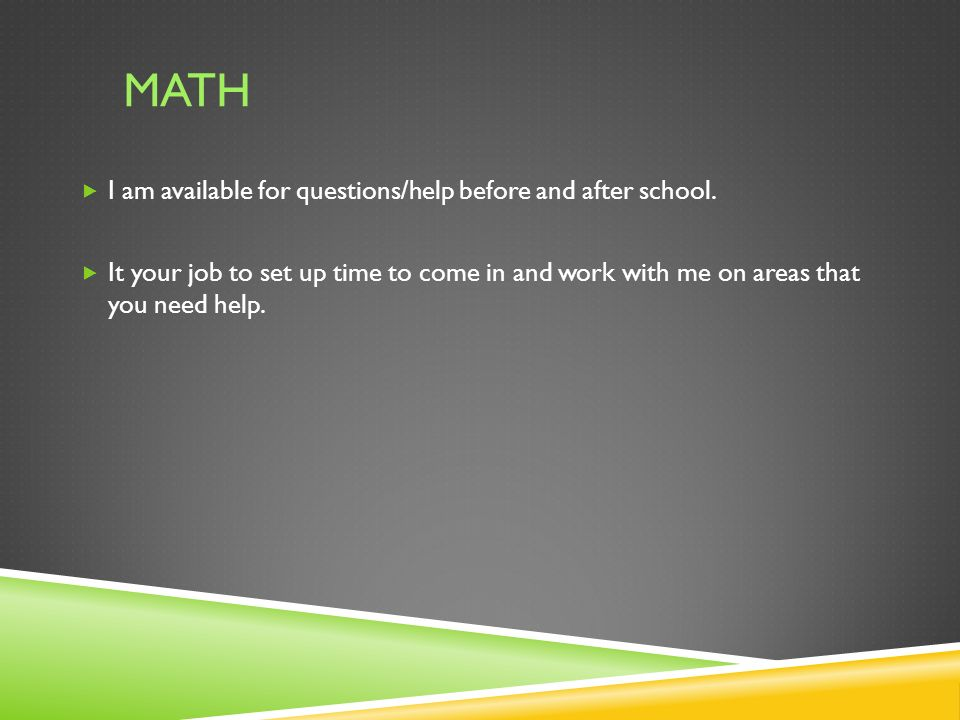 MATH  I am available for questions/help before and after school.