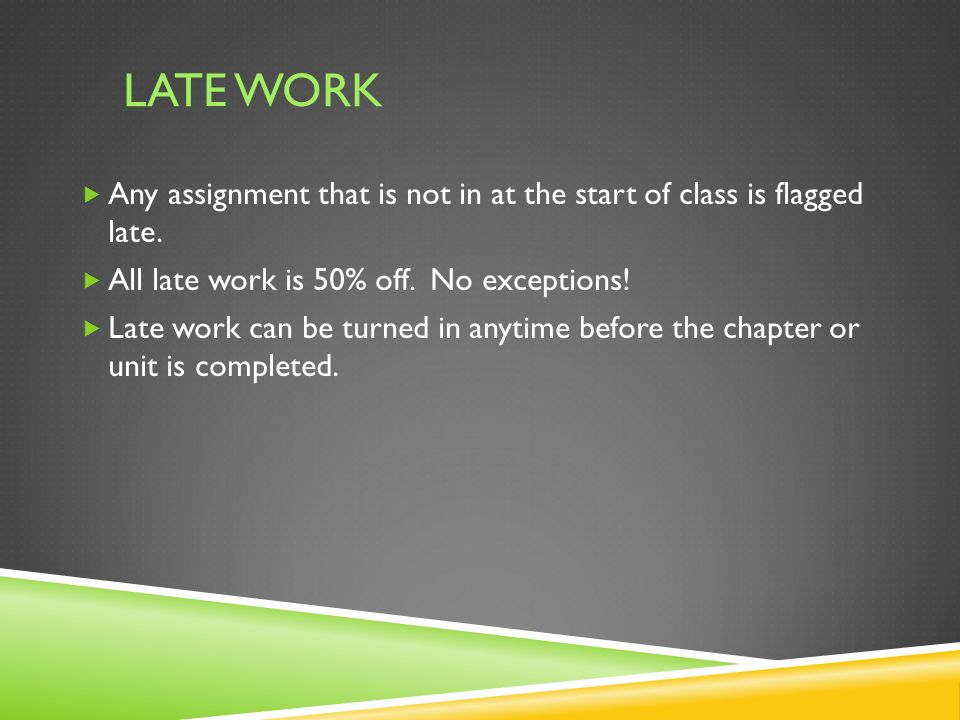 LATE WORK  Any assignment that is not in at the start of class is flagged late.