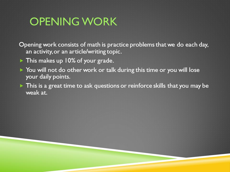 OPENING WORK Opening work consists of math is practice problems that we do each day, an activity, or an article/writing topic.
