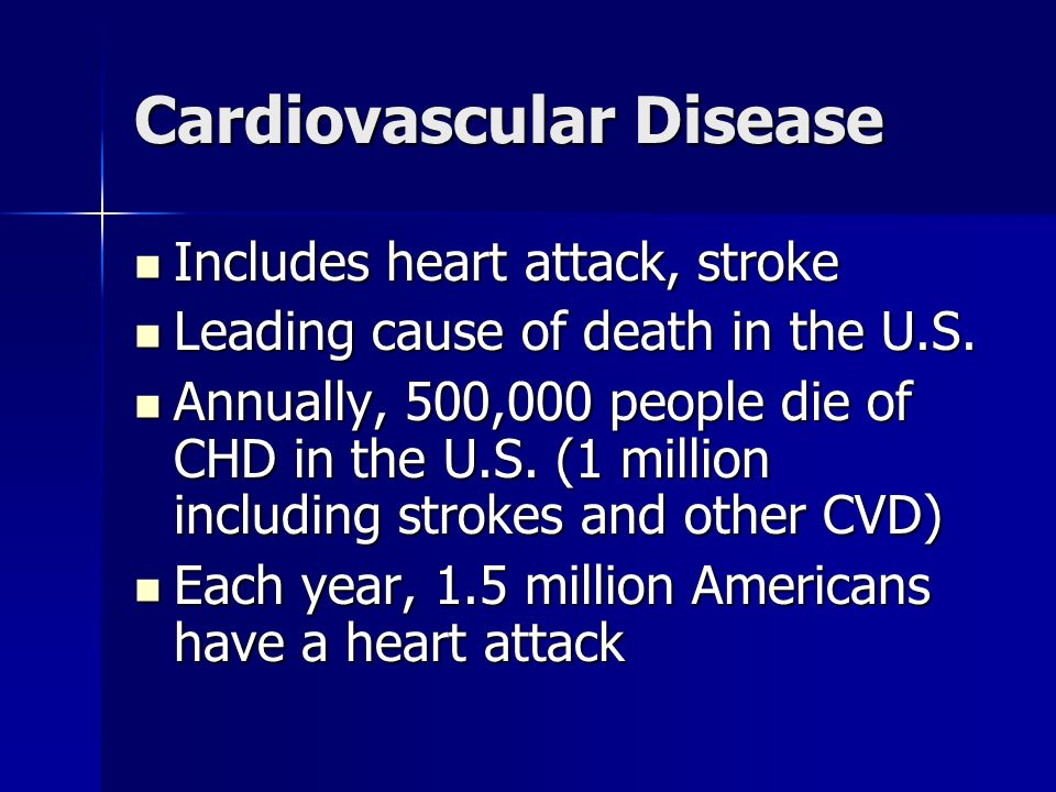 Cardiovascular Disease Includes heart attack, stroke Includes heart attack, stroke Leading cause of death in the U.S.