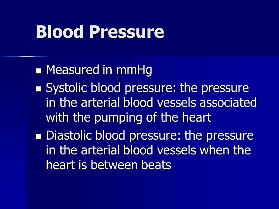 Blood Pressure Measured in mmHg Measured in mmHg Systolic blood pressure: the pressure in the arterial blood vessels associated with the pumping of the heart Systolic blood pressure: the pressure in the arterial blood vessels associated with the pumping of the heart Diastolic blood pressure: the pressure in the arterial blood vessels when the heart is between beats Diastolic blood pressure: the pressure in the arterial blood vessels when the heart is between beats