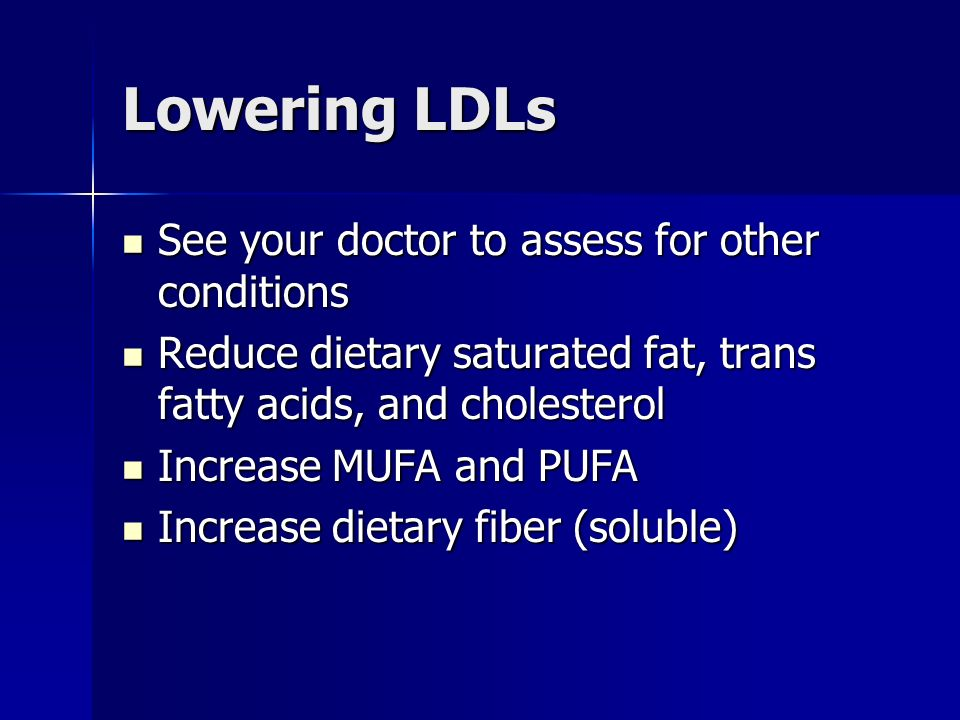 Lowering LDLs See your doctor to assess for other conditions See your doctor to assess for other conditions Reduce dietary saturated fat, trans fatty acids, and cholesterol Reduce dietary saturated fat, trans fatty acids, and cholesterol Increase MUFA and PUFA Increase MUFA and PUFA Increase dietary fiber (soluble) Increase dietary fiber (soluble)