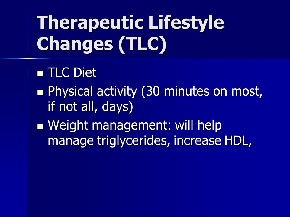 Therapeutic Lifestyle Changes (TLC) TLC Diet TLC Diet Physical activity (30 minutes on most, if not all, days) Physical activity (30 minutes on most, if not all, days) Weight management: will help manage triglycerides, increase HDL, Weight management: will help manage triglycerides, increase HDL,