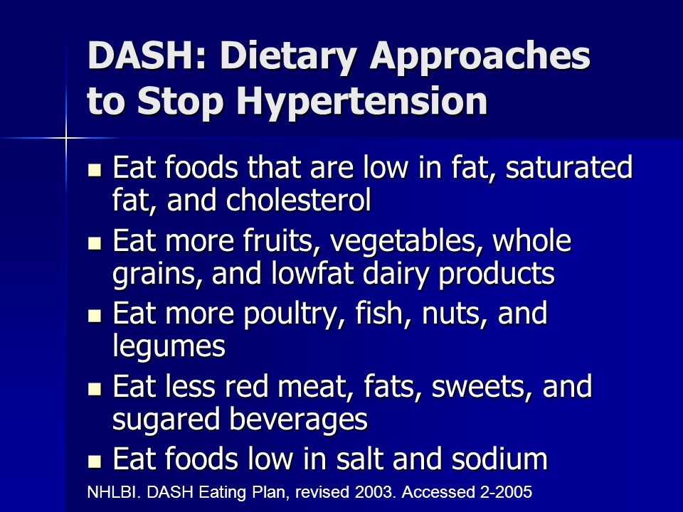 DASH: Dietary Approaches to Stop Hypertension Eat foods that are low in fat, saturated fat, and cholesterol Eat foods that are low in fat, saturated fat, and cholesterol Eat more fruits, vegetables, whole grains, and lowfat dairy products Eat more fruits, vegetables, whole grains, and lowfat dairy products Eat more poultry, fish, nuts, and legumes Eat more poultry, fish, nuts, and legumes Eat less red meat, fats, sweets, and sugared beverages Eat less red meat, fats, sweets, and sugared beverages Eat foods low in salt and sodium Eat foods low in salt and sodium NHLBI.