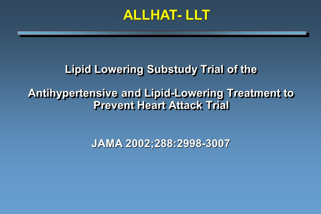 Lipid Lowering Substudy Trial of the Antihypertensive and Lipid-Lowering Treatment to Prevent Heart Attack Trial JAMA 2002;288: ALLHAT- LLT