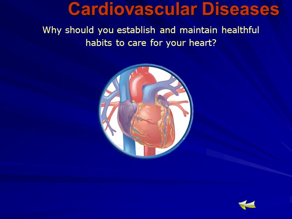 Cardiovascular Diseases Why should you establish and maintain healthful habits to care for your heart
