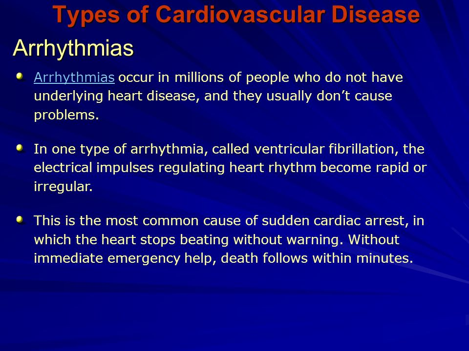 Types of Cardiovascular Disease Arrhythmias ArrhythmiasArrhythmias occur in millions of people who do not have underlying heart disease, and they usually don't cause problems.