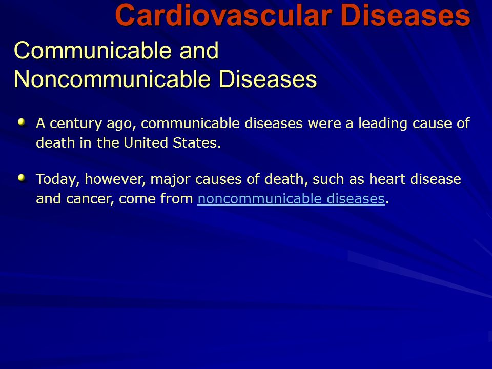 Cardiovascular Diseases A century ago, communicable diseases were a leading cause of death in the United States.