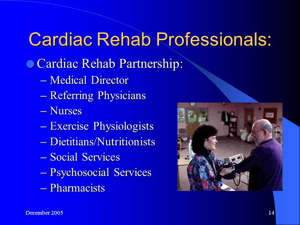 December Cardiac Rehab Professionals:  Cardiac Rehab Partnership: – Medical Director – Referring Physicians – Nurses – Exercise Physiologists – Dietitians/Nutritionists – Social Services – Psychosocial Services – Pharmacists