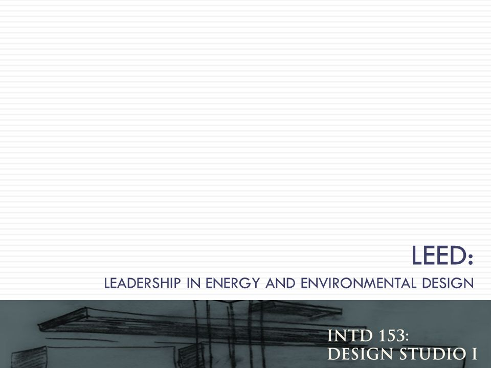 LEED: LEADERSHIP IN ENERGY AND ENVIRONMENTAL DESIGN Gibbs INTD 153 Design Studio I