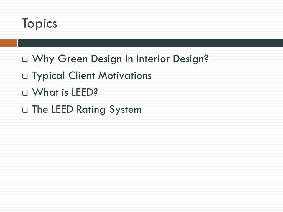 Topics  Why Green Design in Interior Design.  Typical Client Motivations  What is LEED.