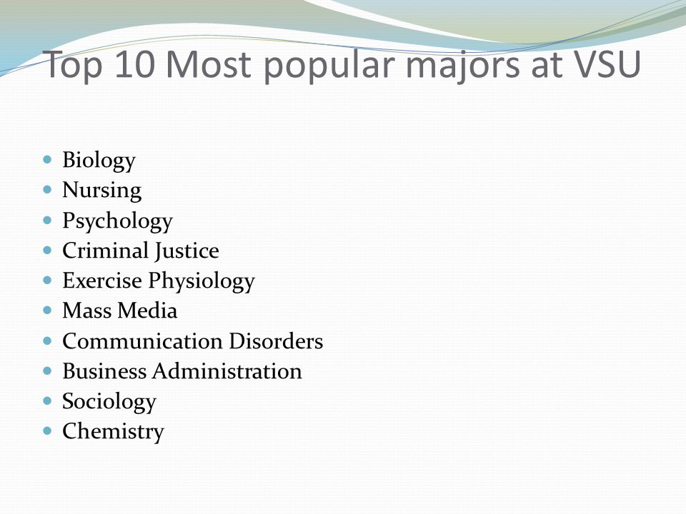Top 10 Most popular majors at VSU Biology Nursing Psychology Criminal Justice Exercise Physiology Mass Media Communication Disorders Business Administration Sociology Chemistry