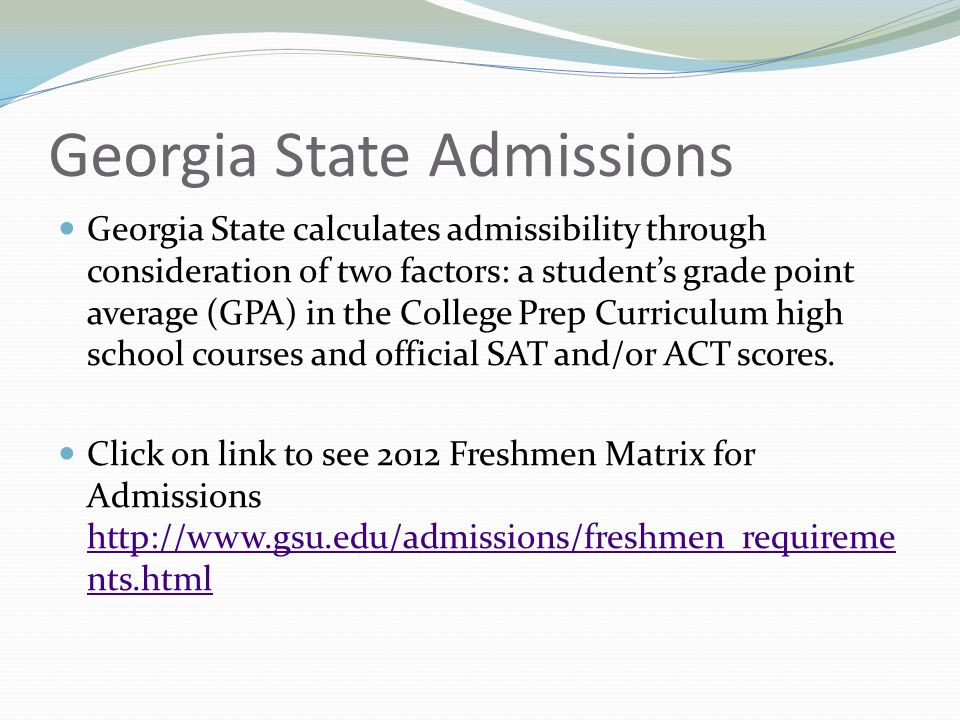 Georgia State Admissions Georgia State calculates admissibility through consideration of two factors: a student's grade point average (GPA) in the College Prep Curriculum high school courses and official SAT and/or ACT scores.