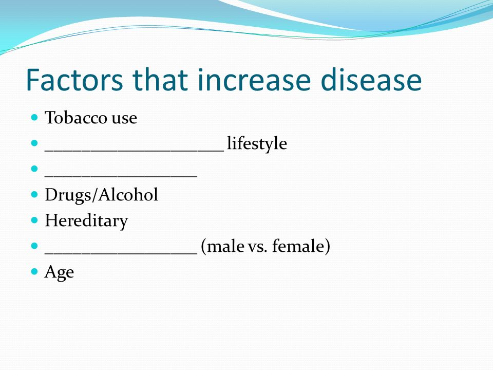 Factors that increase disease Tobacco use ____________________ lifestyle _________________ Drugs/Alcohol Hereditary _________________ (male vs.