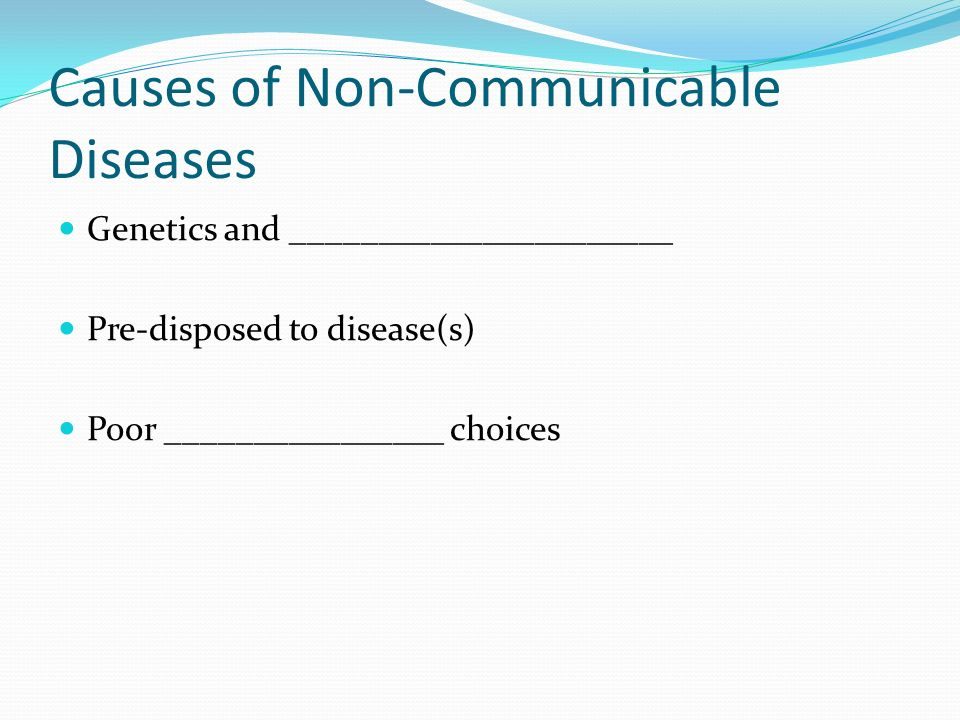 Causes of Non-Communicable Diseases Genetics and ______________________ Pre-disposed to disease(s) Poor ________________ choices