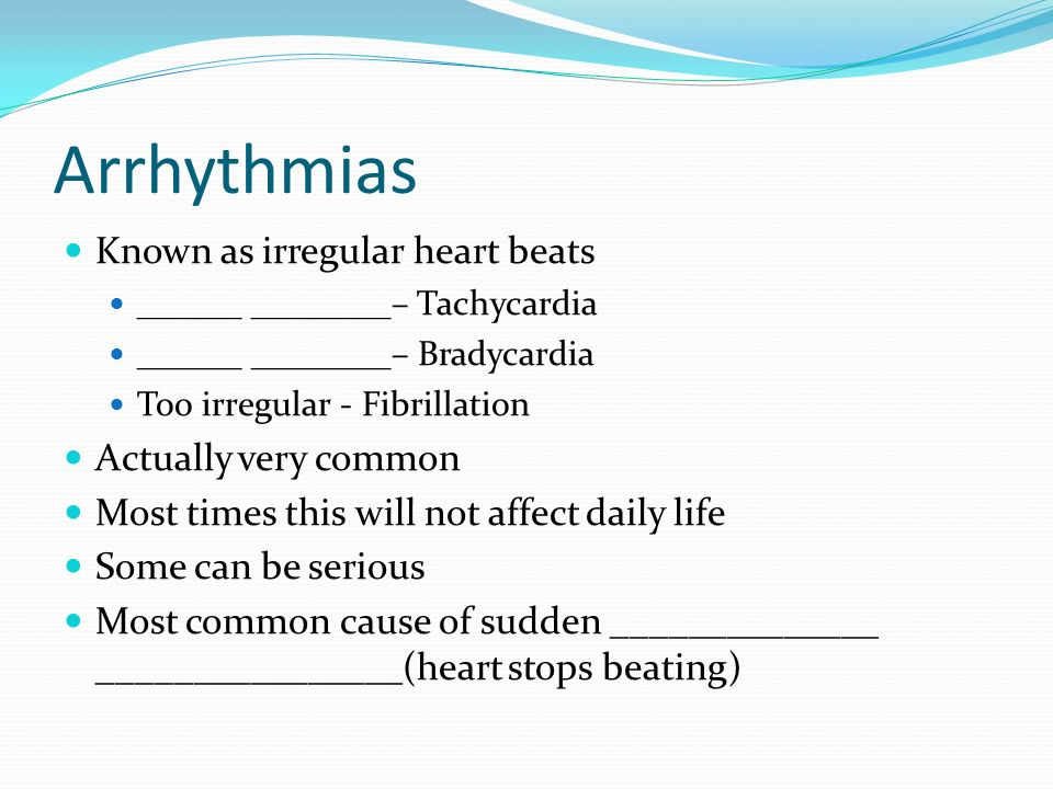 Arrhythmias Known as irregular heart beats ______ ________– Tachycardia ______ ________– Bradycardia Too irregular - Fibrillation Actually very common Most times this will not affect daily life Some can be serious Most common cause of sudden ______________ ________________(heart stops beating)
