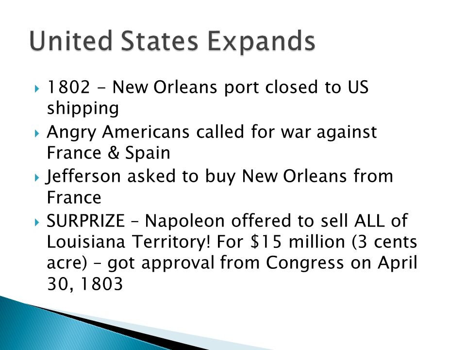  New Orleans port closed to US shipping  Angry Americans called for war against France & Spain  Jefferson asked to buy New Orleans from France  SURPRIZE – Napoleon offered to sell ALL of Louisiana Territory.