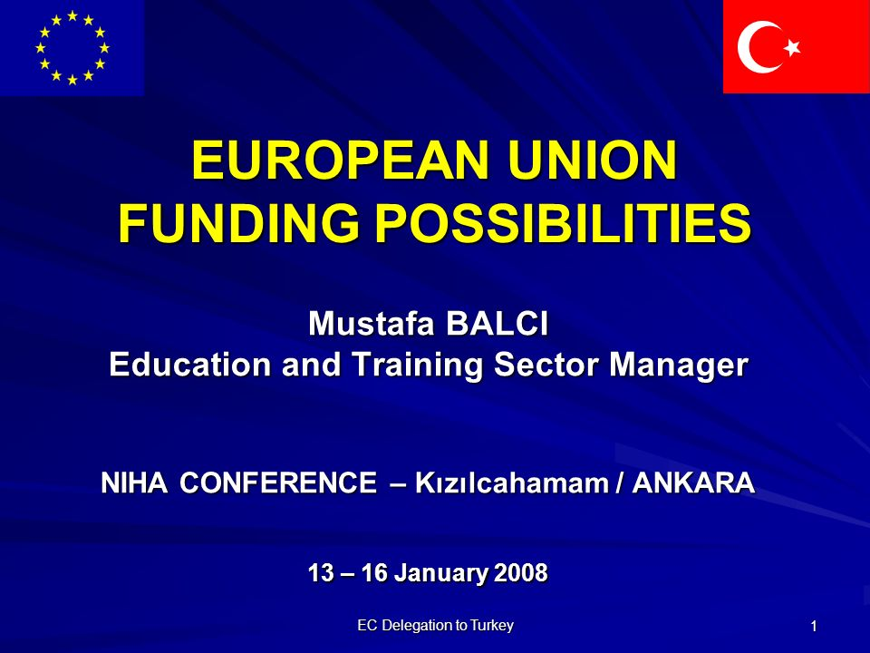 EC Delegation to Turkey 1 EUROPEAN UNION FUNDING POSSIBILITIES Mustafa BALCI Education and Training Sector Manager NIHA CONFERENCE – Kızılcahamam / ANKARA 13 – 16 January 2008
