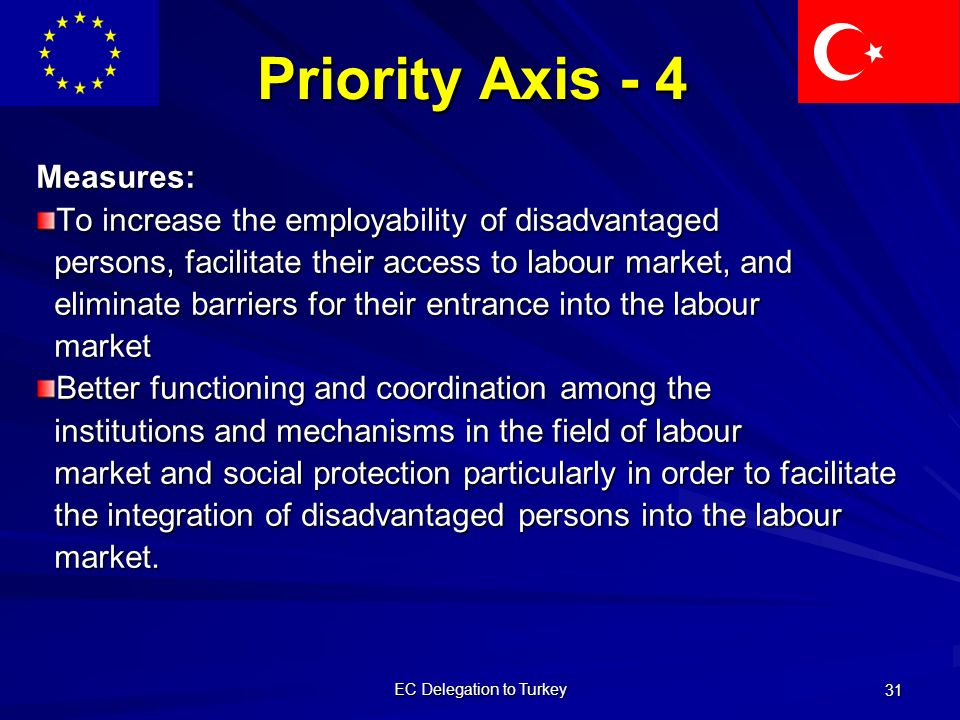 EC Delegation to Turkey 31 Priority Axis - 4 Measures: To increase the employability of disadvantaged persons, facilitate their access to labour market, and persons, facilitate their access to labour market, and eliminate barriers for their entrance into the labour eliminate barriers for their entrance into the labour market market Better functioning and coordination among the institutions and mechanisms in the field of labour institutions and mechanisms in the field of labour market and social protection particularly in order to facilitate market and social protection particularly in order to facilitate the integration of disadvantaged persons into the labour the integration of disadvantaged persons into the labour market.