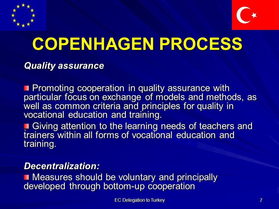 EC Delegation to Turkey 7 COPENHAGEN PROCESS Quality assurance Promoting cooperation in quality assurance with particular focus on exchange of models and methods, as well as common criteria and principles for quality in vocational education and training.