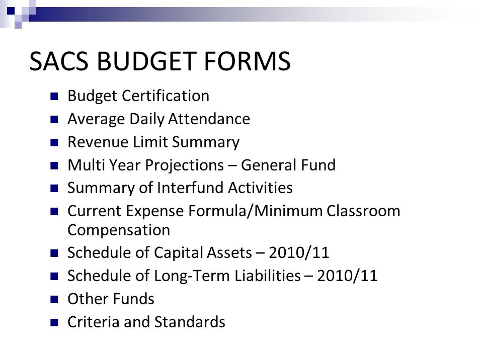 SACS BUDGET FORMS Budget Certification Average Daily Attendance Revenue Limit Summary Multi Year Projections – General Fund Summary of Interfund Activities Current Expense Formula/Minimum Classroom Compensation Schedule of Capital Assets – 2010/11 Schedule of Long-Term Liabilities – 2010/11 Other Funds Criteria and Standards