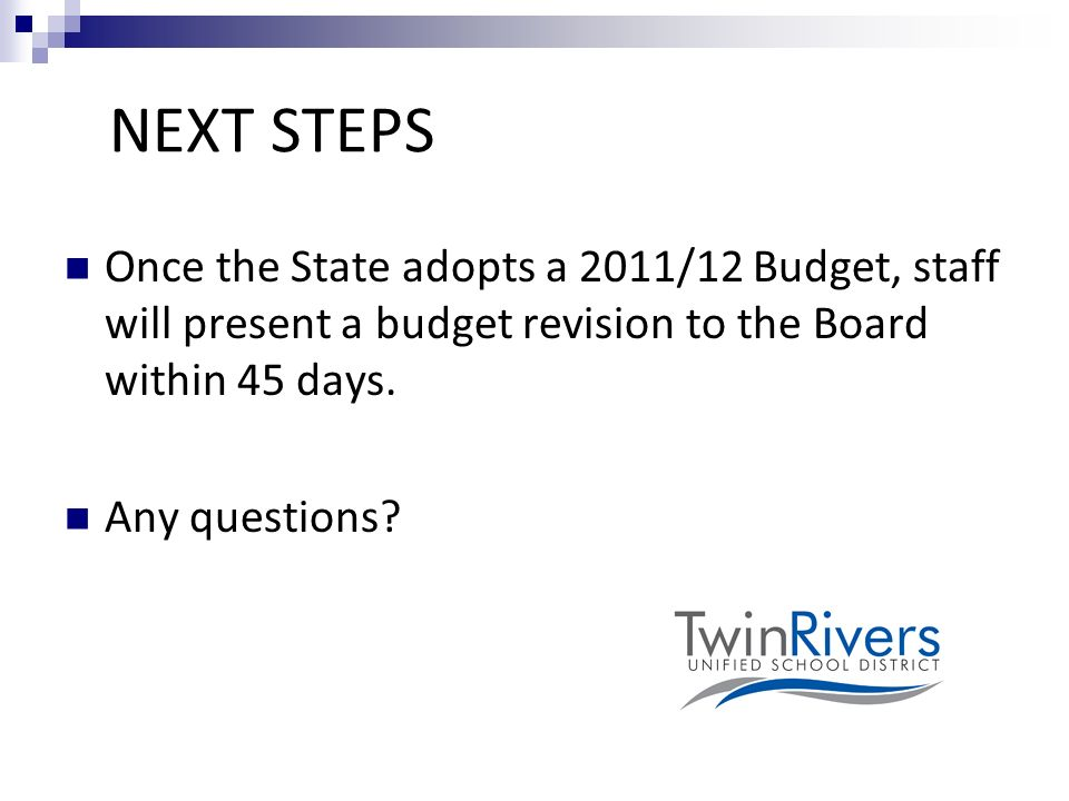 NEXT STEPS Once the State adopts a 2011/12 Budget, staff will present a budget revision to the Board within 45 days.