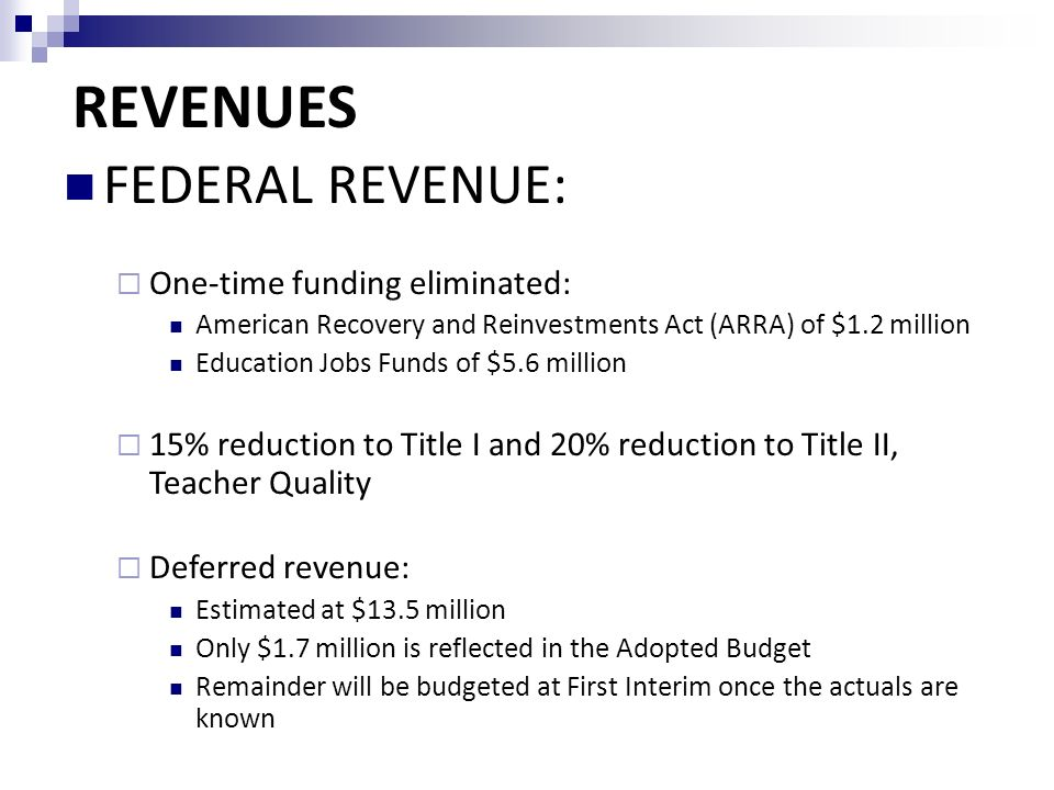 FEDERAL REVENUE:  One-time funding eliminated: American Recovery and Reinvestments Act (ARRA) of $1.2 million Education Jobs Funds of $5.6 million  15% reduction to Title I and 20% reduction to Title II, Teacher Quality  Deferred revenue: Estimated at $13.5 million Only $1.7 million is reflected in the Adopted Budget Remainder will be budgeted at First Interim once the actuals are known REVENUES