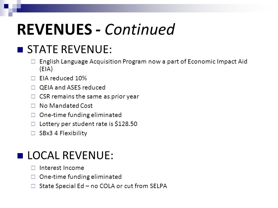 REVENUES - Continued STATE REVENUE:  English Language Acquisition Program now a part of Economic Impact Aid (EIA)  EIA reduced 10%  QEIA and ASES reduced  CSR remains the same as prior year  No Mandated Cost  One-time funding eliminated  Lottery per student rate is $  SBx3 4 Flexibility LOCAL REVENUE:  Interest Income  One-time funding eliminated  State Special Ed – no COLA or cut from SELPA