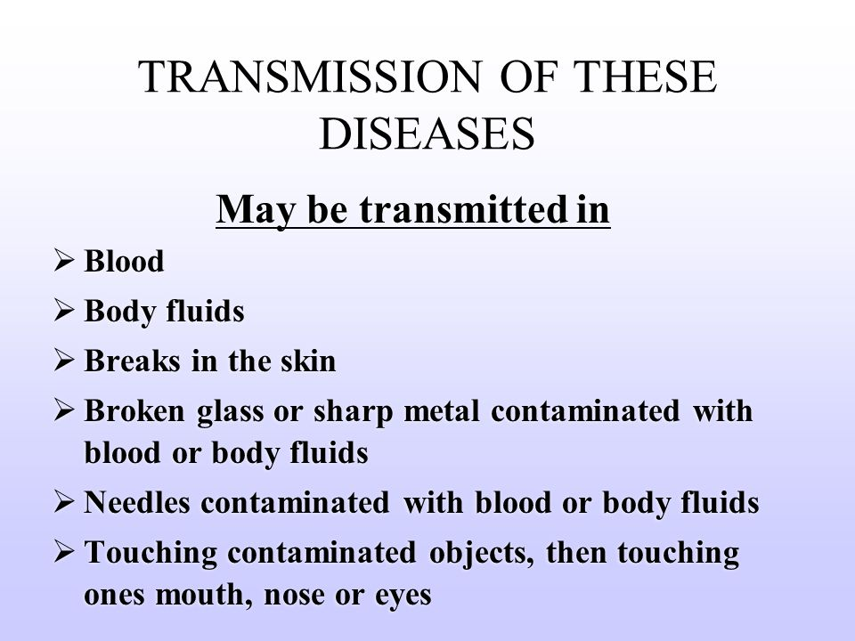 TRANSMISSION OF THESE DISEASES May be transmitted in  Blood  Body fluids  Breaks in the skin  Broken glass or sharp metal contaminated with blood or body fluids  Needles contaminated with blood or body fluids  Touching contaminated objects, then touching ones mouth, nose or eyes