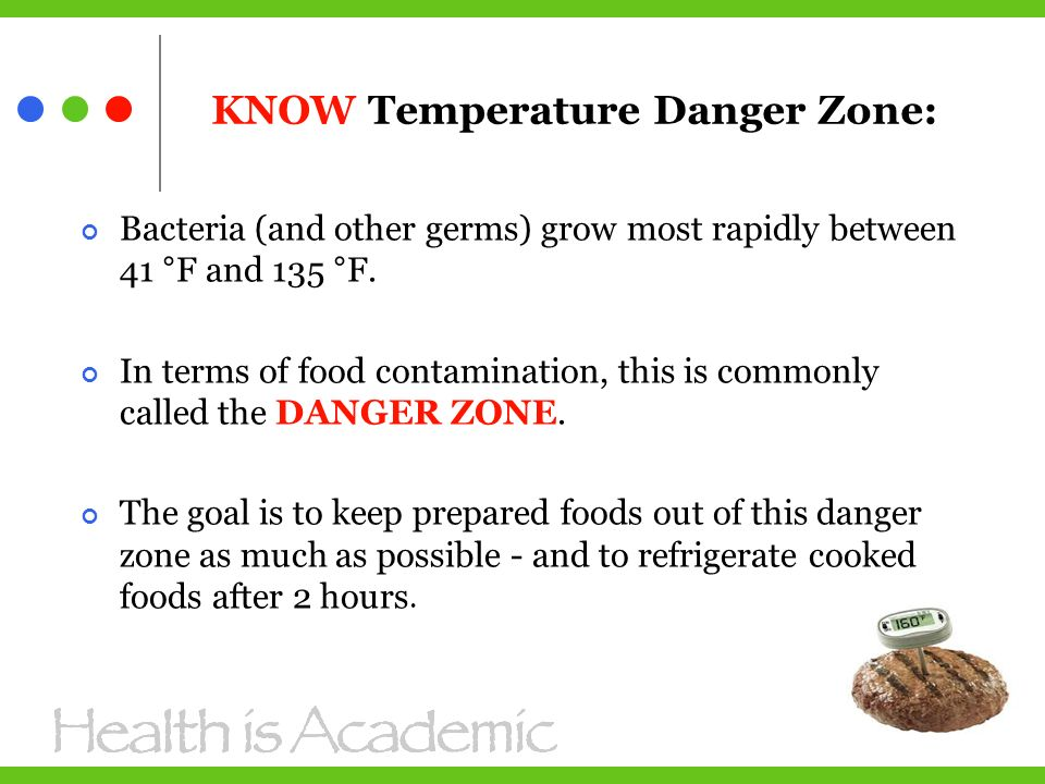 KNOW Temperature Danger Zone: Bacteria (and other germs) grow most rapidly between 41 °F and 135 °F.