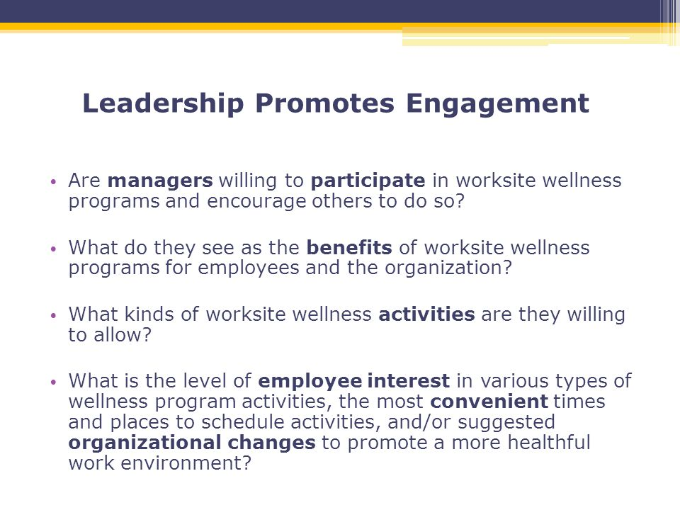 Leadership Promotes Engagement Are managers willing to participate in worksite wellness programs and encourage others to do so.