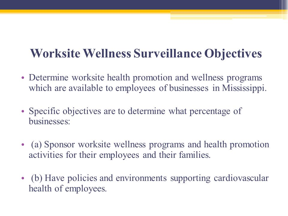 Worksite Wellness Surveillance Objectives Determine worksite health promotion and wellness programs which are available to employees of businesses in Mississippi.