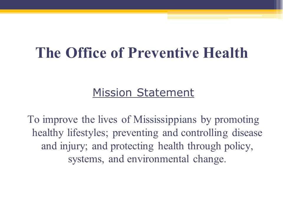 The Office of Preventive Health Mission Statement To improve the lives of Mississippians by promoting healthy lifestyles; preventing and controlling disease and injury; and protecting health through policy, systems, and environmental change.
