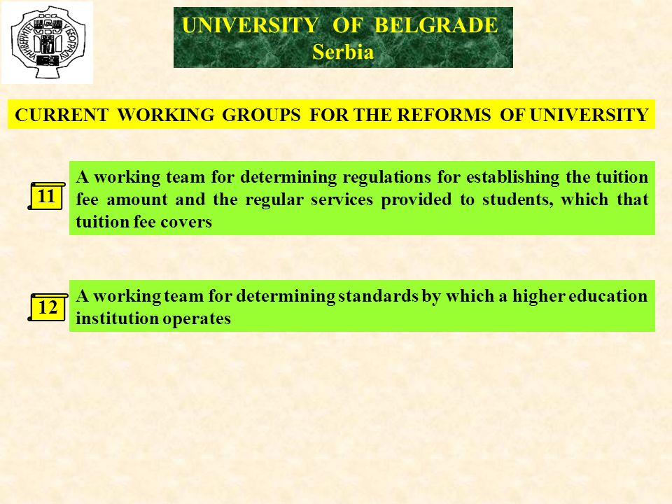 UNIVERSITY OF BELGRADE Serbia CURRENT WORKING GROUPS FOR THE REFORMS OF UNIVERSITY A working team for determining standards by which a higher education institution operates 12 A working team for determining regulations for establishing the tuition fee amount and the regular services provided to students, which that tuition fee covers 11