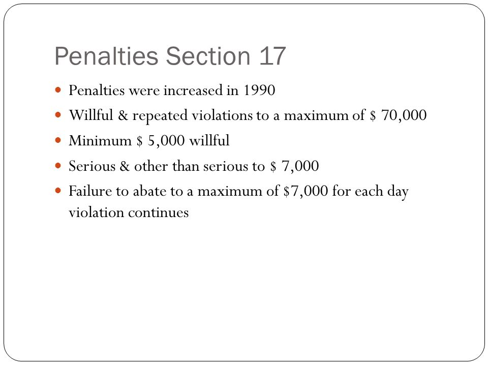 Penalties Section 17 Penalties were increased in 1990 Willful & repeated violations to a maximum of $ 70,000 Minimum $ 5,000 willful Serious & other than serious to $ 7,000 Failure to abate to a maximum of $7,000 for each day violation continues