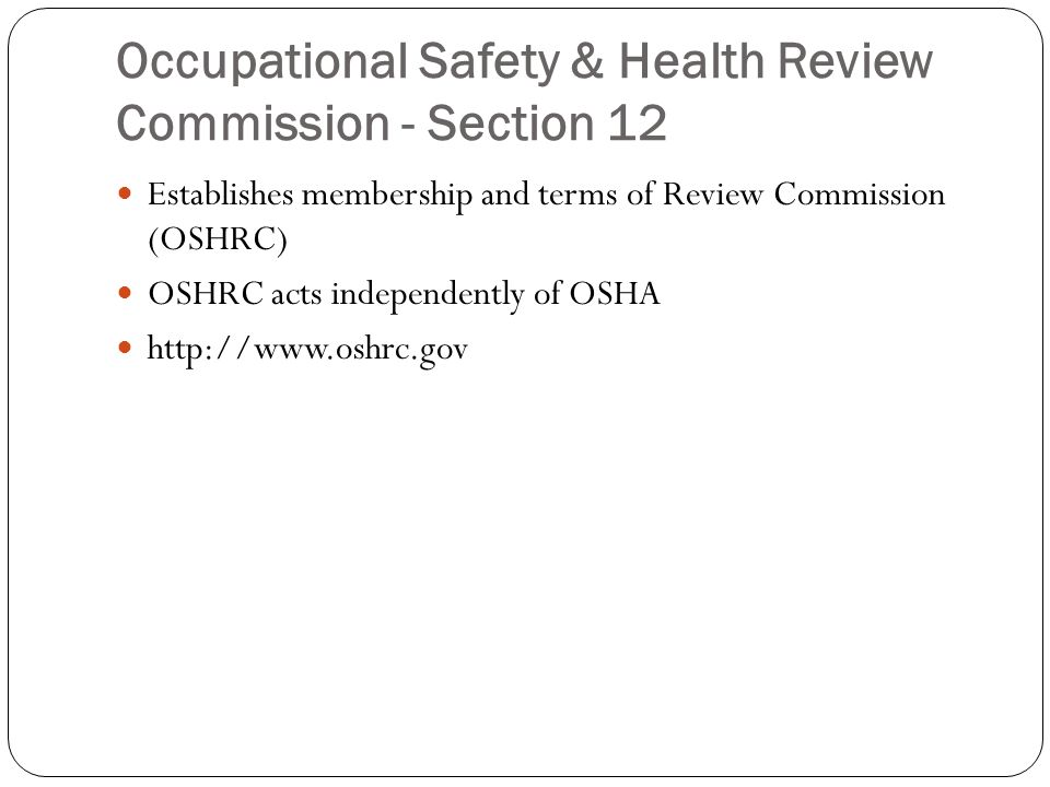 Occupational Safety & Health Review Commission - Section 12 Establishes membership and terms of Review Commission (OSHRC) OSHRC acts independently of OSHA