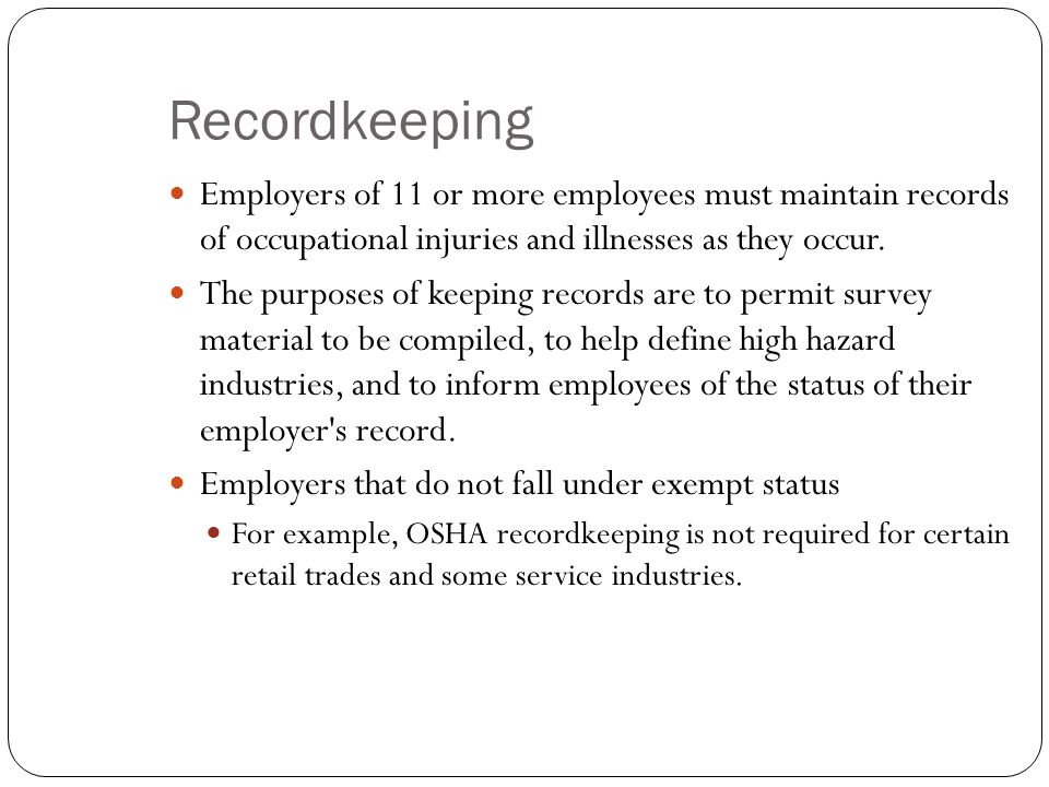 Recordkeeping Employers of 11 or more employees must maintain records of occupational injuries and illnesses as they occur.