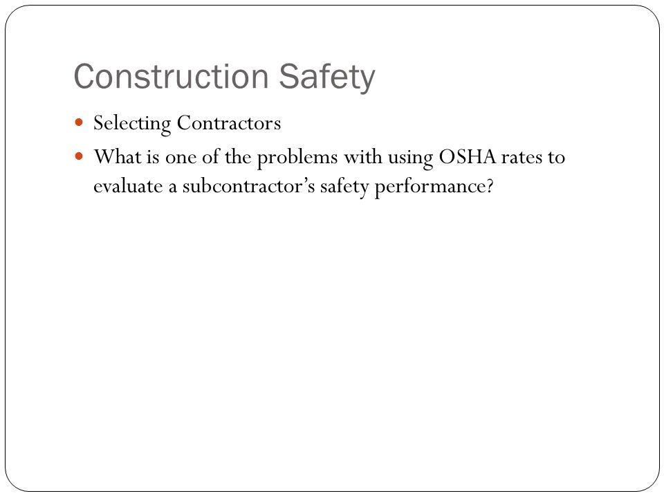 Construction Safety Selecting Contractors What is one of the problems with using OSHA rates to evaluate a subcontractor's safety performance