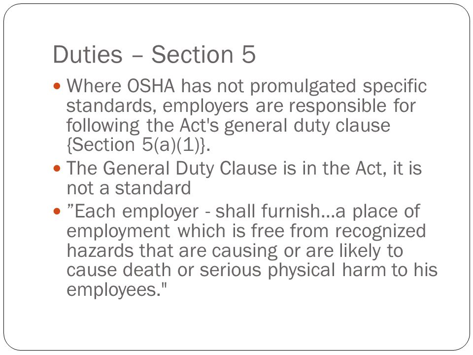 Duties – Section 5 Where OSHA has not promulgated specific standards, employers are responsible for following the Act s general duty clause {Section 5(a)(1)}.