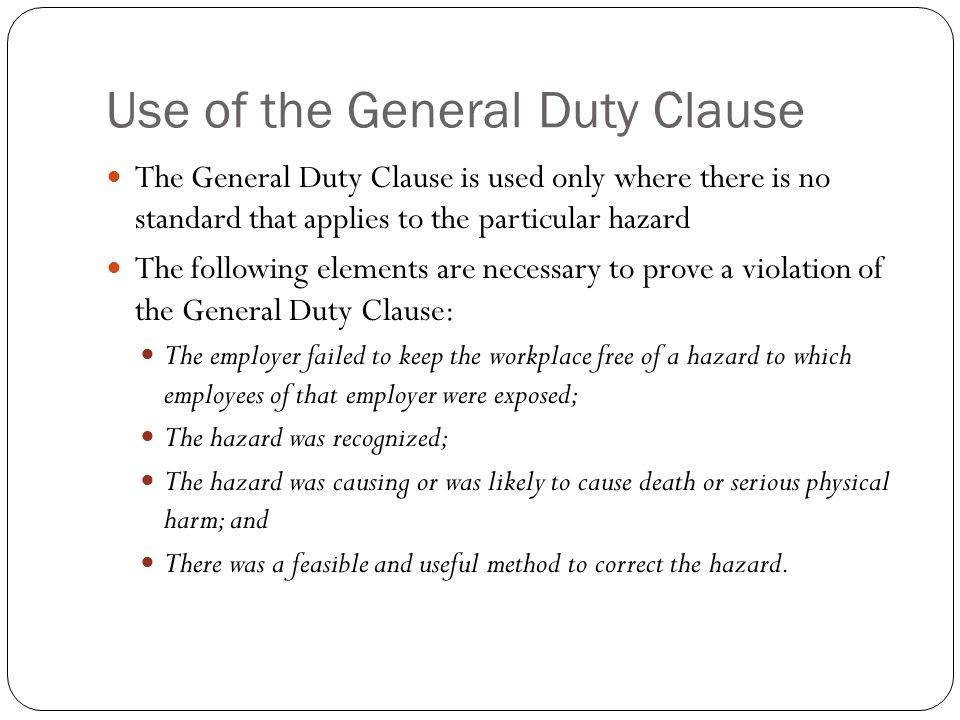 Use of the General Duty Clause The General Duty Clause is used only where there is no standard that applies to the particular hazard The following elements are necessary to prove a violation of the General Duty Clause: The employer failed to keep the workplace free of a hazard to which employees of that employer were exposed; The hazard was recognized; The hazard was causing or was likely to cause death or serious physical harm; and There was a feasible and useful method to correct the hazard.
