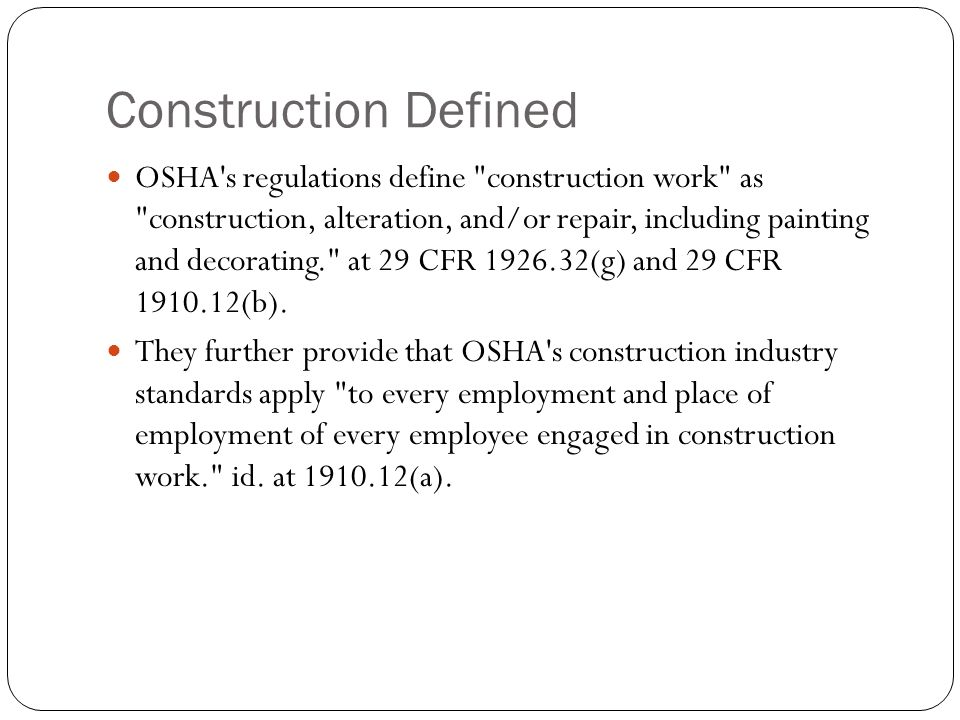 Construction Defined OSHA s regulations define construction work as construction, alteration, and/or repair, including painting and decorating. at 29 CFR (g) and 29 CFR (b).