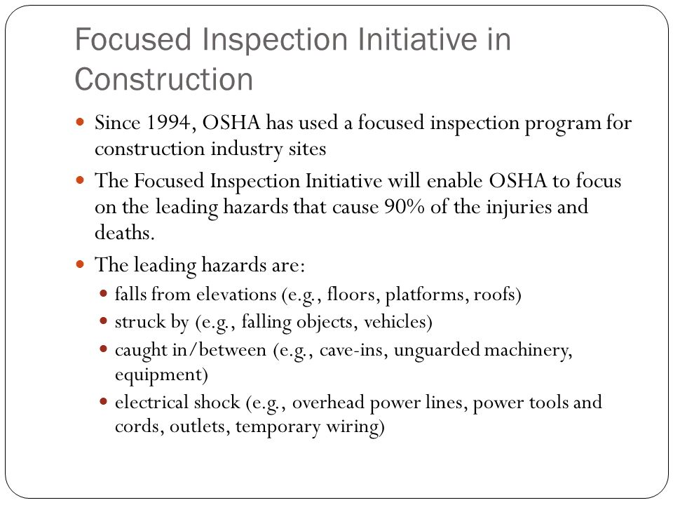 Focused Inspection Initiative in Construction Since 1994, OSHA has used a focused inspection program for construction industry sites The Focused Inspection Initiative will enable OSHA to focus on the leading hazards that cause 90% of the injuries and deaths.