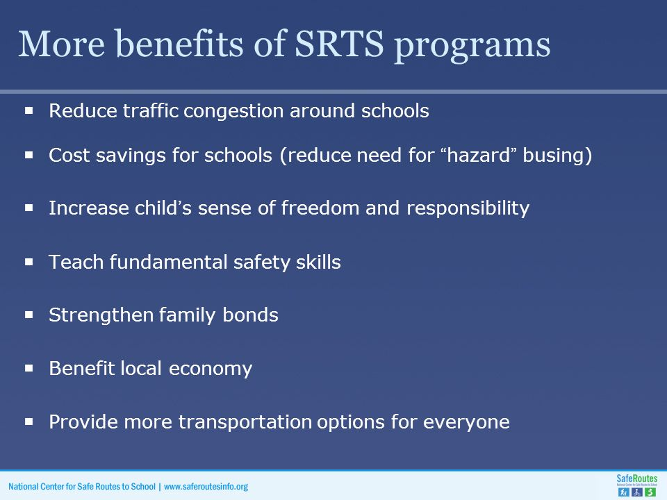 More benefits of SRTS programs  Reduce traffic congestion around schools  Cost savings for schools (reduce need for hazard busing)  Increase child's sense of freedom and responsibility  Teach fundamental safety skills  Strengthen family bonds  Benefit local economy  Provide more transportation options for everyone