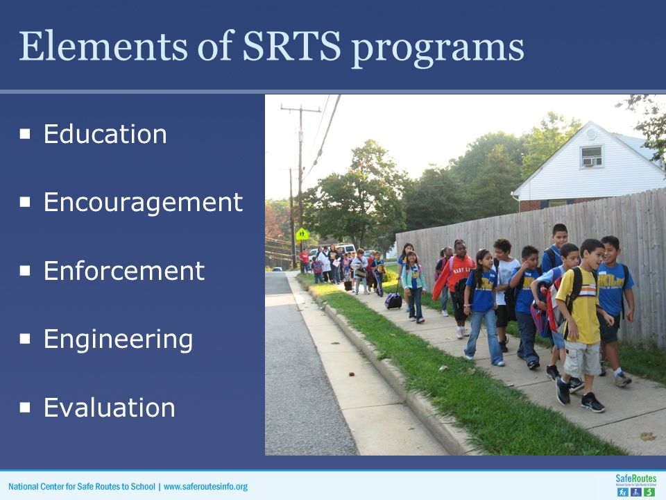 Elements of SRTS programs  Education  Encouragement  Enforcement  Engineering  Evaluation